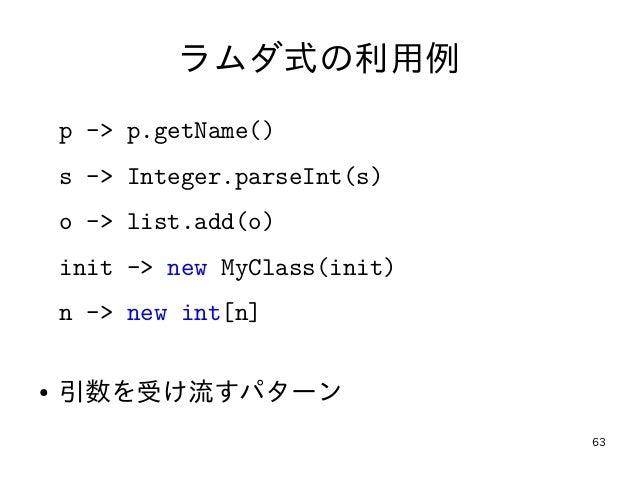 63 ラムダ式の利用例 p -> p.getName() s -> Integer.parseInt(s) o -> list.add(o) init -> new MyClass(init) n -> new int[n] ● 引数を受け流す...