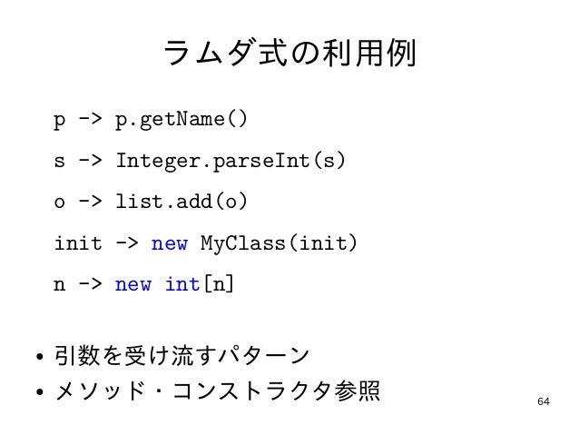 64 ラムダ式の利用例 p -> p.getName() s -> Integer.parseInt(s) o -> list.add(o) init -> new MyClass(init) n -> new int[n] ● 引数を受け流す...