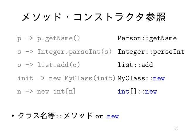 65 メソッド・コンストラクタ参照 p -> p.getName() s -> Integer.parseInt(s) o -> list.add(o) init -> new MyClass(init) n -> new int[n] ● ク...