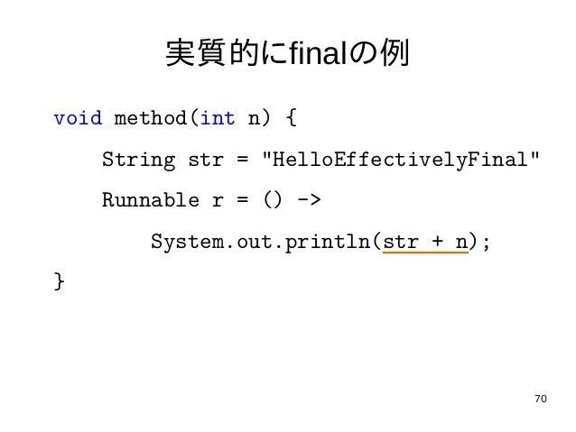 """70 実質的にfinalの例 void method(int n) { String str = """"HelloEffectivelyFinal"""" Runnable r = () -> System.out.println(str + n); }"""