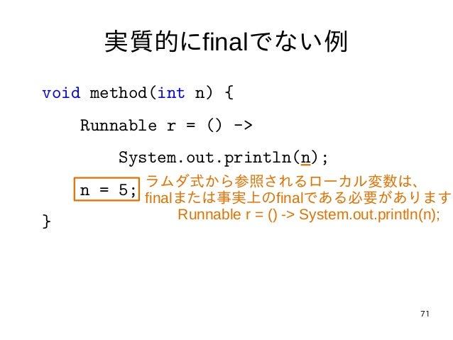71 実質的にfinalでない例 void method(int n) { Runnable r = () -> System.out.println(n); n = 5; } ラムダ式から参照されるローカル変数は、 finalまたは事実上のf...