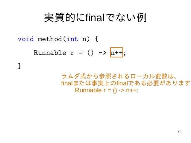 72 実質的にfinalでない例 void method(int n) { Runnable r = () -> n++; } ラムダ式から参照されるローカル変数は、 finalまたは事実上のfinalである必要があります Runnable r...