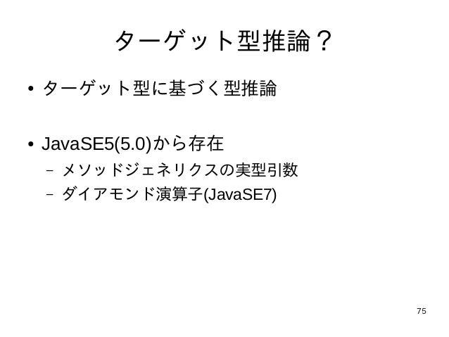 75 ターゲット型推論? ● ターゲット型に基づく型推論 ● JavaSE5(5.0)から存在 – メソッドジェネリクスの実型引数 – ダイアモンド演算子(JavaSE7)