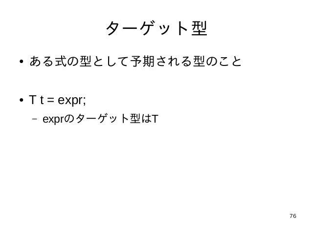 76 ターゲット型 ● ある式の型として予期される型のこと ● T t = expr; – exprのターゲット型はT