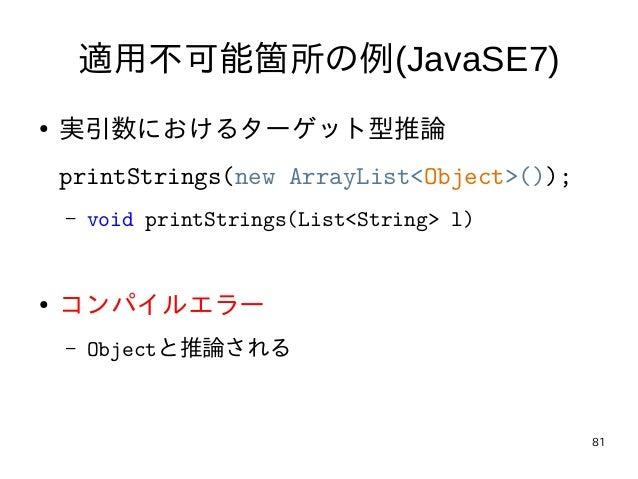 81 適用不可能箇所の例(JavaSE7) ● 実引数におけるターゲット型推論 printStrings(new ArrayList<Object>()); – void printStrings(List<String> l) ● コンパイル...