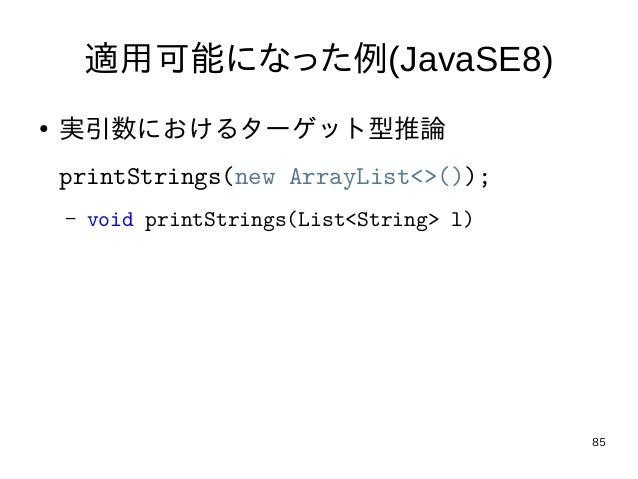 85 適用可能になった例(JavaSE8) ● 実引数におけるターゲット型推論 printStrings(new ArrayList<>()); – void printStrings(List<String> l)