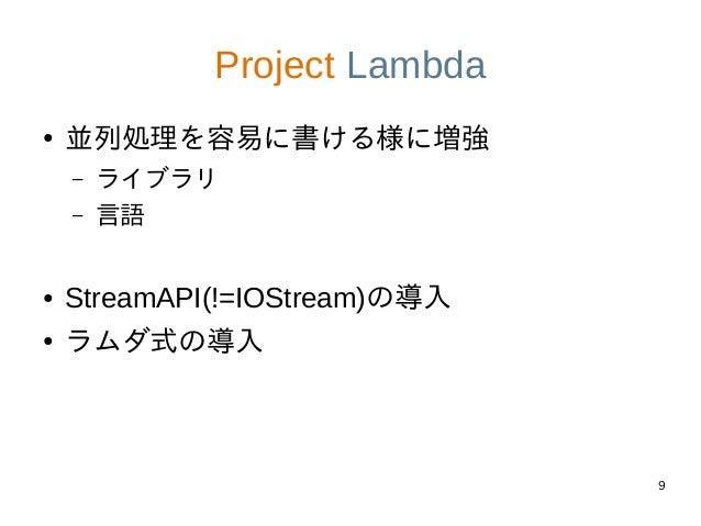 9 Project Lambda ● 並列処理を容易に書ける様に増強 – ライブラリ – 言語 ● StreamAPI(!=IOStream)の導入 ● ラムダ式の導入