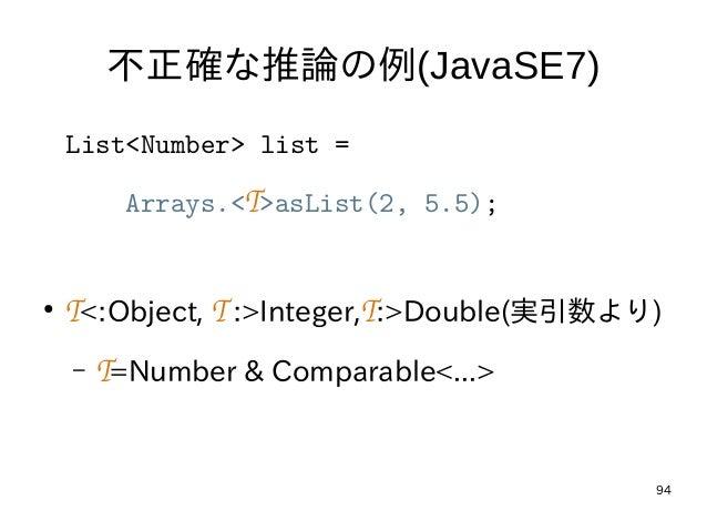 94 不正確な推論の例(JavaSE7) List<Number> list = Arrays.<T>asList(2, 5.5); ● T<:Object, T:>Integer,T:>Double(実引数より) – T=Number & ...