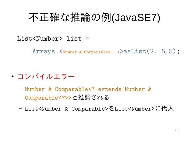 95 不正確な推論の例(JavaSE7) List<Number> list = Arrays.<Number & Comparable<...>>asList(2, 5.5); ● コンパイルエラー – Number & Comparable...