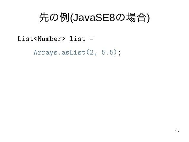 97 先の例(JavaSE8の場合) List<Number> list = Arrays.asList(2, 5.5);