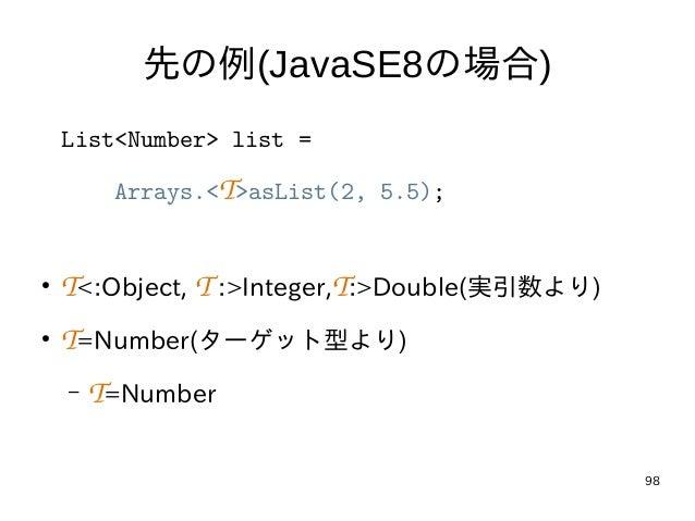 98 先の例(JavaSE8の場合) List<Number> list = Arrays.<T>asList(2, 5.5); ● T<:Object, T:>Integer,T:>Double(実引数より) ● T=Number(ターゲッ...