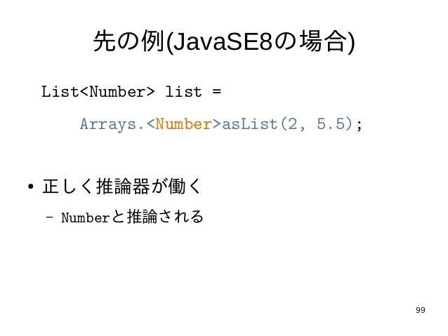 99 先の例(JavaSE8の場合) List<Number> list = Arrays.<Number>asList(2, 5.5); ● 正しく推論器が働く – Numberと推論される