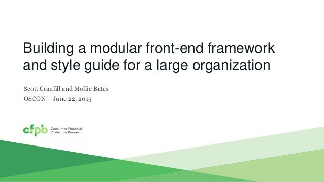 Building a modular front-end framework and style guide for a large organization Scott Cranfill and Mollie Bates OSCON – Ju...