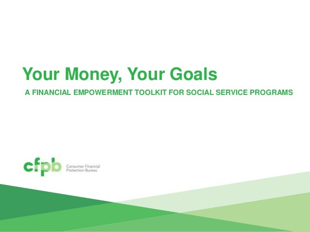 Your Money, Your Goals A FINANCIAL EMPOWERMENT TOOLKIT FOR SOCIAL SERVICE PROGRAMS