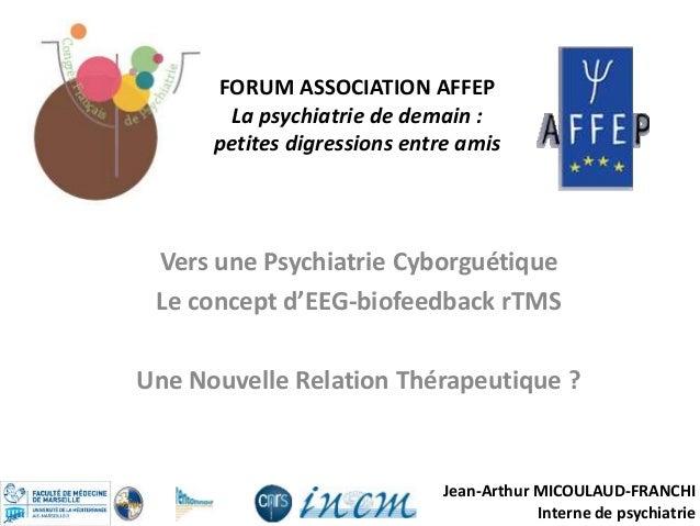 Jean-Arthur MICOULAUD-FRANCHI Interne de psychiatrie Vers une Psychiatrie Cyborguétique Le concept d'EEG-biofeedback rTMS ...