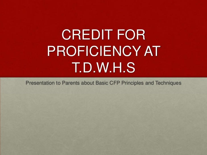 CREDIT FOR PROFICIENCY AT T.D.W.H.S<br />Presentation to Parents about Basic CFP Principles and Techniques<br />