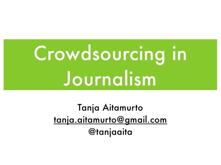 Crowdsourcing in    Journalism         Tanja Aitamurto   tanja.aitamurto@gmail.com            @tanjaaita