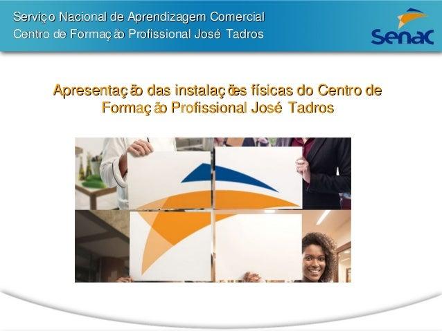 Serviç o Nacional de Aprendizagem Comercial  Centro de Formação Profissional José Tadros  Apresentação das instalações fís...
