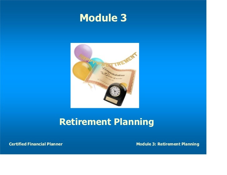 Module 3                         Retirement PlanningCertified Financial Planner              Module 3: Retirement Planning