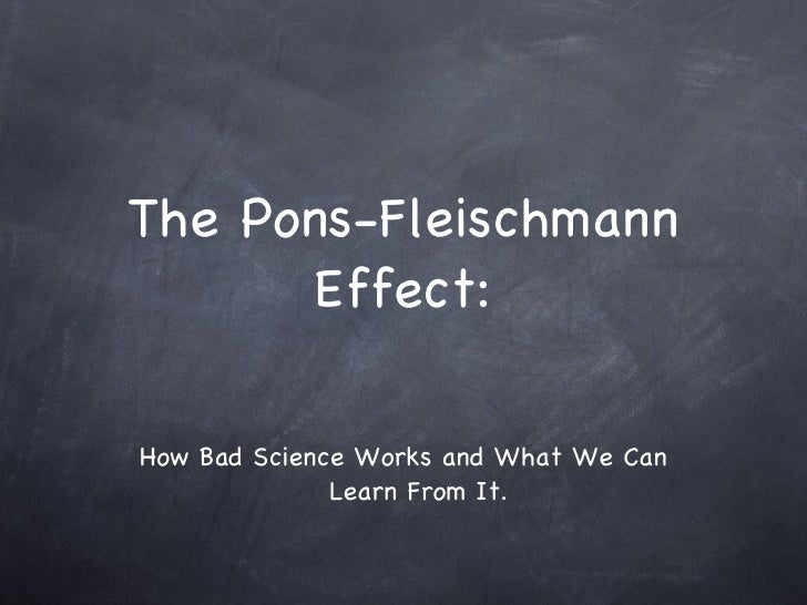 The Pons-Fleischmann Effect: <ul><li>How Bad Science Works and What We Can Learn From It. </li></ul>