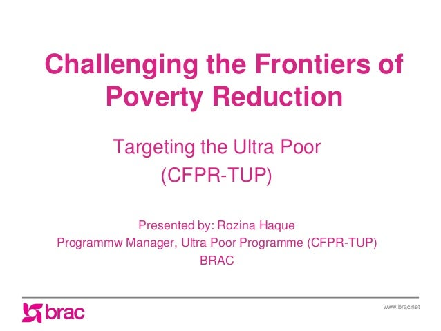 www.brac.net Challenging the Frontiers of Poverty Reduction Targeting the Ultra Poor (CFPR-TUP) Presented by: Rozina Haque...