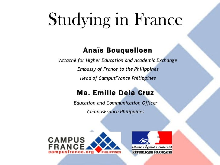 Studying in France Anaïs Bouquelloen Attaché for Higher Education and Academic Exchange Embassy of France to the Philippin...