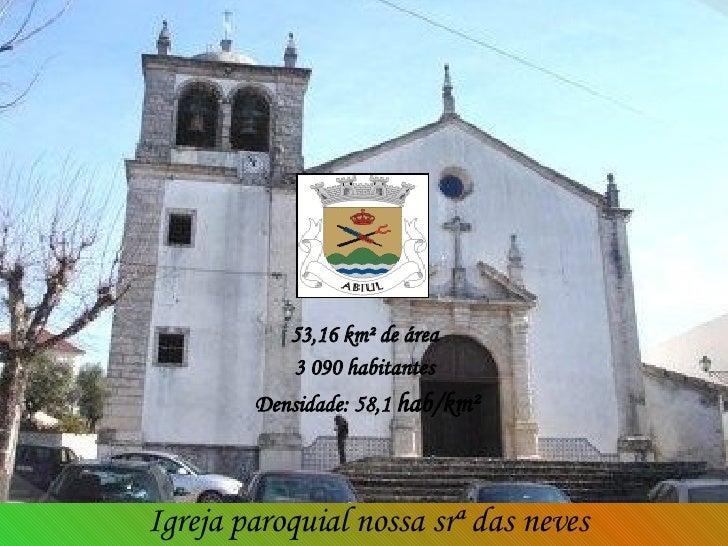 53,16 km² de área  3 090 habitantes  Densidade: 58,1  hab/km² Igreja paroquial nossa srª das neves