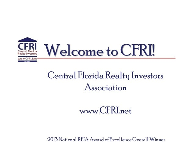 Welcome to CFRI! Central Florida Realty Investors Association www.CFRI.net 2013 National REIA Award of Excellence Overall ...