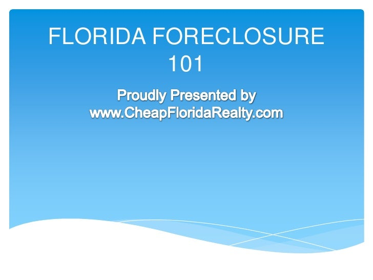 FLORIDA FORECLOSURE 101<br />Proudly Presented by<br />www.CheapFloridaRealty.com<br />