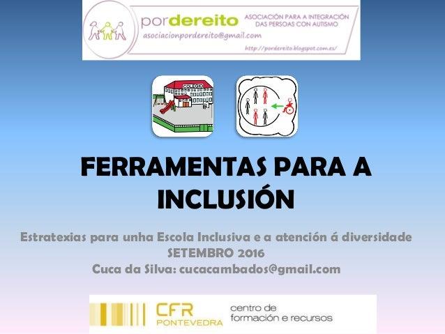 FERRAMENTAS PARA A INCLUSIÓN Estratexias para unha Escola Inclusiva e a atención á diversidade SETEMBRO 2016 Cuca da Silva...