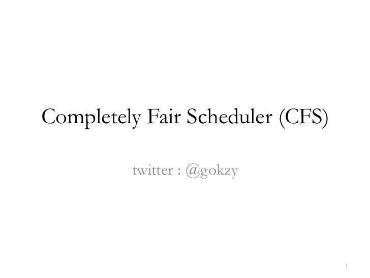 Completely Fair Scheduler (CFS)<br />twitter : @gokzy<br />1<br />