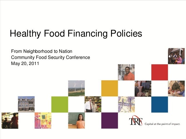 Healthy Food Financing Policies From Neighborhood to Nation Community Food Security Conference May 20, 2011