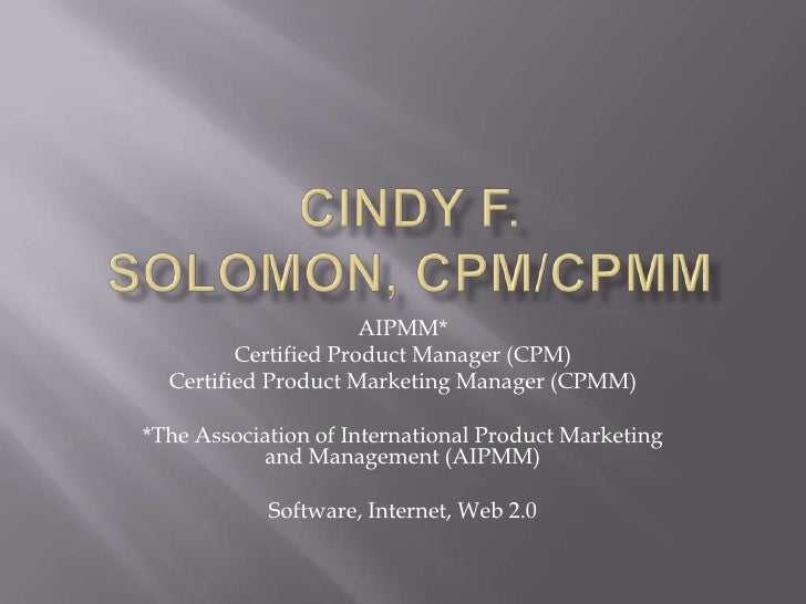 Cindy F. Solomon, CPM/CPMM<br />AIPMM* <br />Certified Product Manager (CPM)<br />Certified Product Marketing Manager (CPM...