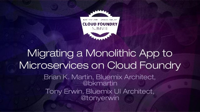 Migrating a Monolithic App to Microservices on Cloud Foundry Brian K. Martin, Bluemix Architect, @bkmartin Tony Erwin, Blu...
