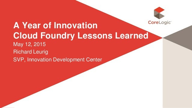 ©2015 CoreLogic, Inc. All rights reserved. Proprietary and Confidential. A Year of Innovation Cloud Foundry Lessons Learne...