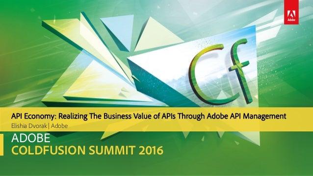 ADOBE COLDFUSION SUMMIT 2016 Elishia Dvorak | Adobe API Economy: Realizing The Business Value of APIs Through Adobe API Ma...