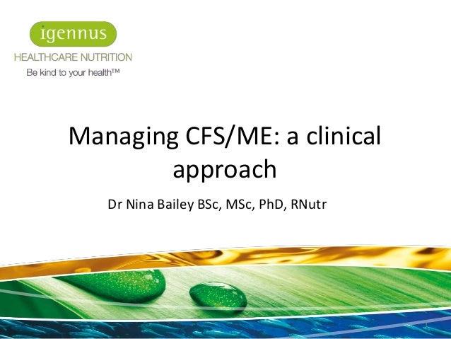 Dr Nina Bailey BSc, MSc, PhD, RNutr 1 Managing CFS/ME: a clinical approach