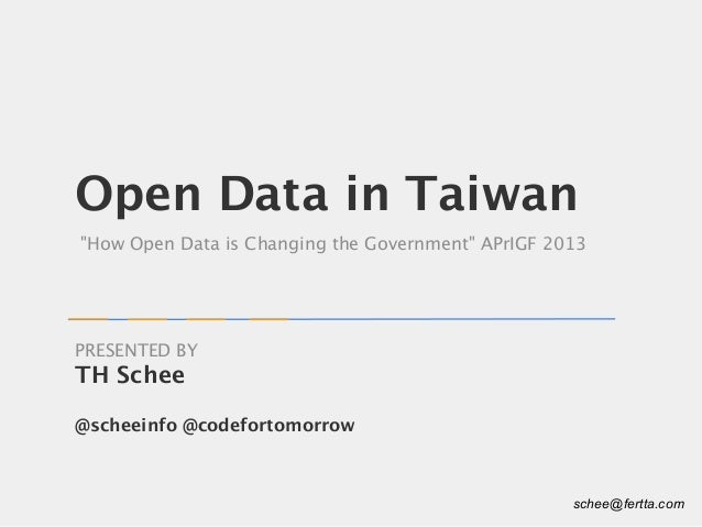 """Open Data in Taiwan """"How Open Data is Changing the Government"""" APrIGF 2013 TH Schee @scheeinfo @codefortomorrow PRESENTED ..."""
