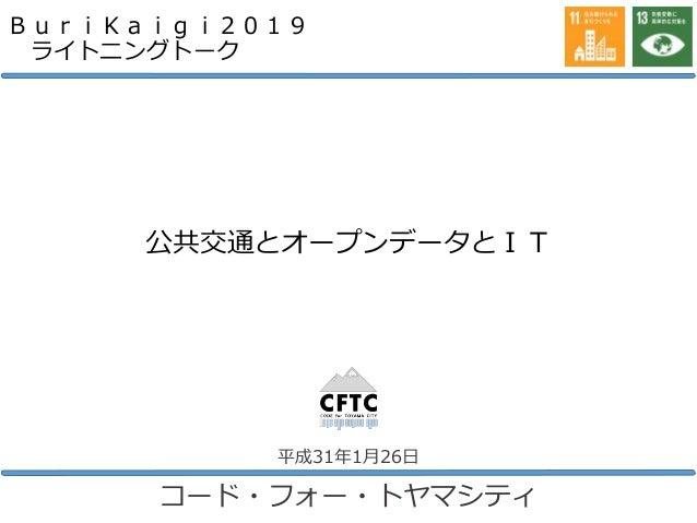 公共交通とオープンデータとIT コード・フォー・トヤマシティ 平成31年1月26日 BuriKaigi2019 ライトニングトーク