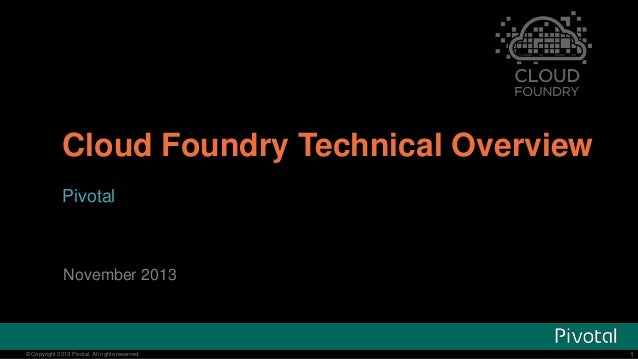 Cloud Foundry Technical Overview Pivotal  November 2013  © Copyright 2013 Pivotal. All rights reserved.  1