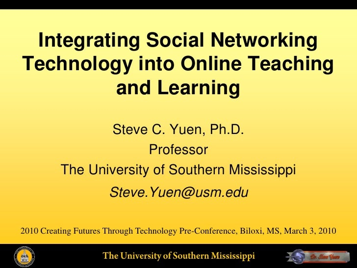 Integrating Social Networking Technology into Online Teaching           and Learning                   Steve C. Yuen, Ph.D...