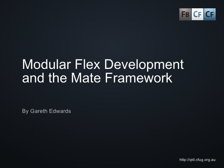 Modular Flex Development and the Mate Framework  By Gareth Edwards                            http://qld.cfug.org.au