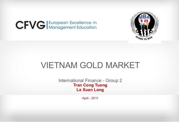 VIETNAM GOLD MARKET International Finance - Group 2 Tran Cong Tuong Le Xuan Long April - 2011