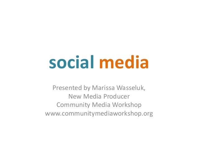 social media Presented by Marissa Wasseluk, New Media Producer Community Media Workshop www.communitymediaworkshop.org