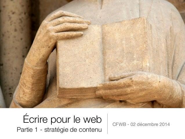 Écrire pour le web  Partie 1 - stratégie de contenu CFWB - 02 décembre 2014