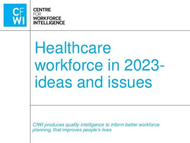 Healthcare workforce in 2023ideas and issues CfWI produces quality intelligence to inform better workforce planning, that ...