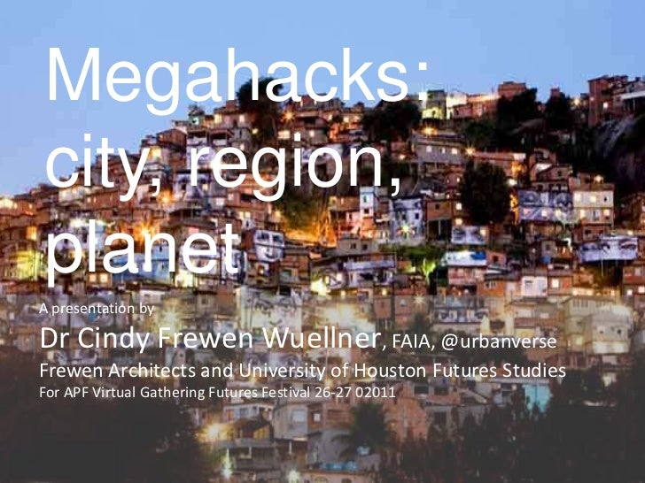 Megahacks:city, region,planetA presentation byDr Cindy Frewen Wuellner, FAIA, @urbanverseFrewen Architects and University ...