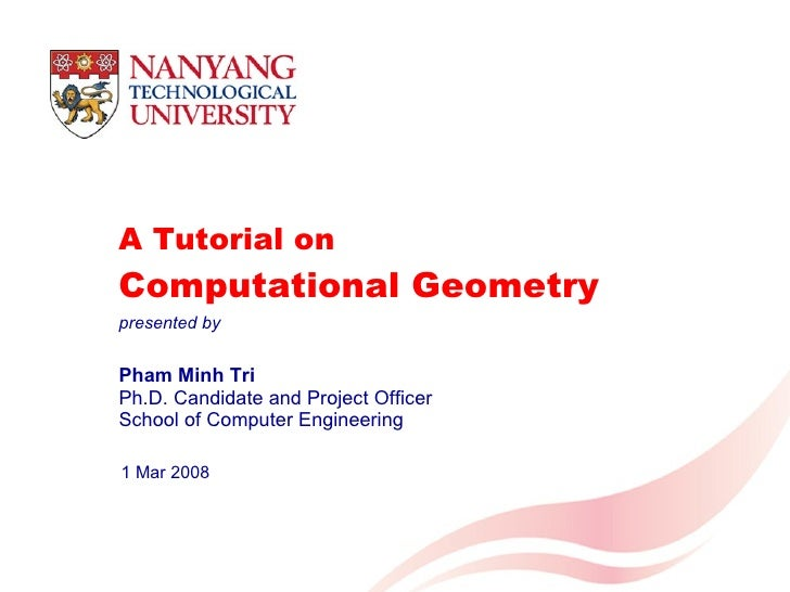 A Tutorial on  Computational Geometry Pham Minh Tri Ph.D. Candidate and Project Officer School of Computer Engineering 1 M...