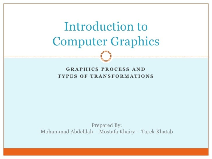Graphics process and<br />Types of Transformations<br />Introduction toComputer Graphics<br />Prepared By:<br />Mohammad A...
