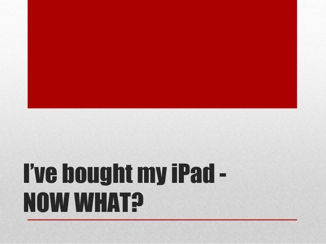 I've bought my iPad -NOW WHAT?